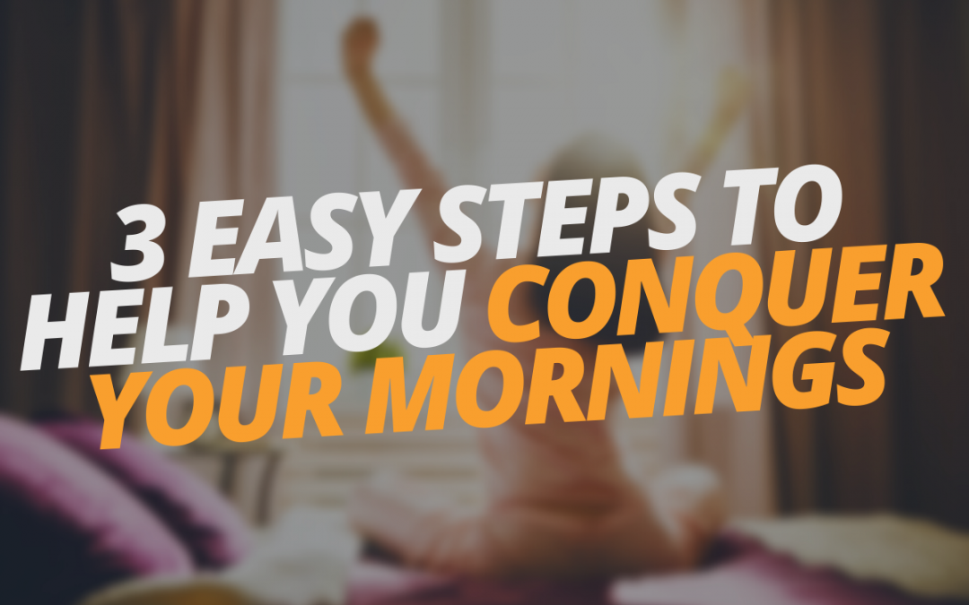 3 Easy Steps to Help You Conquer Your Mornings