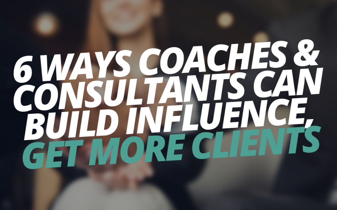 6 Ways Coaches & Consultants Can Build Influence, Get More Clients & Create Consistent Income