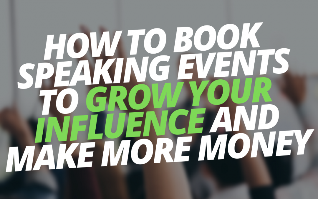 How to Book Speaking Events to Grow Your Influence and Make More Money