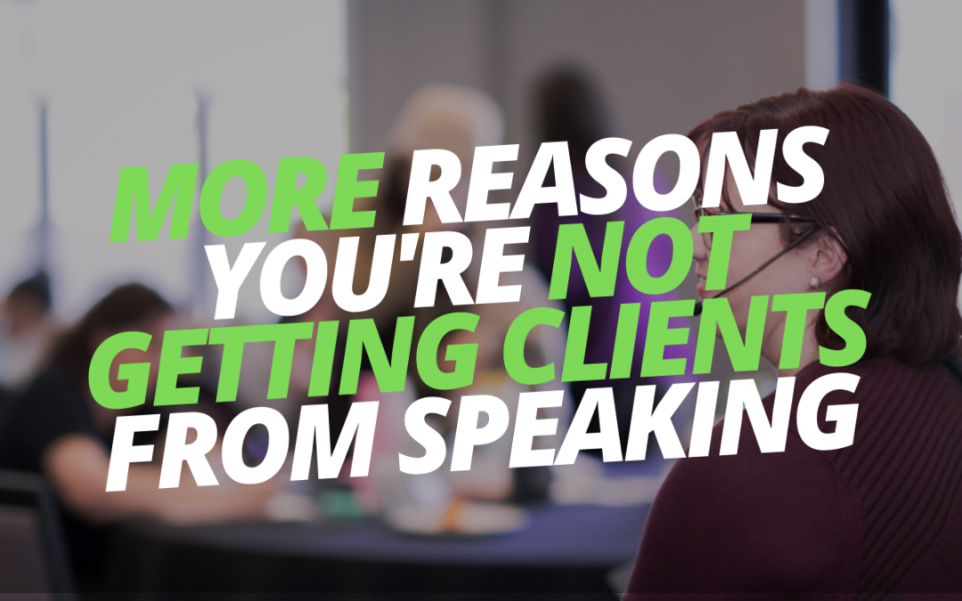 More Reasons You're Not Getting Clients From Speaking
