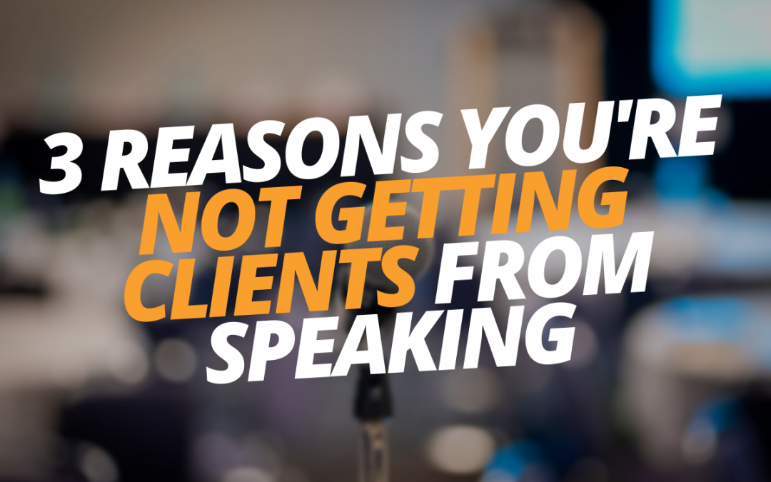 3 Reasons You're Not Getting Clients From Speaking